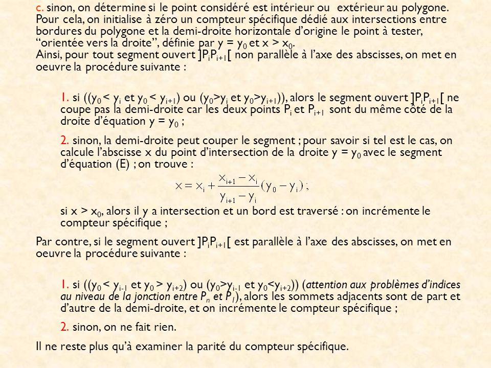 c. sinon, on détermine si le point considéré est intérieur ou extérieur au polygone. Pour cela, on initialise à zéro un compteur spécifique dédié aux intersections entre bordures du polygone et la demi-droite horizontale d'origine le point à tester, orientée vers la droite , définie par y = y0 et x > x0. Ainsi, pour tout segment ouvert ]PiPi+1[ non parallèle à l'axe des abscisses, on met en oeuvre la procédure suivante :